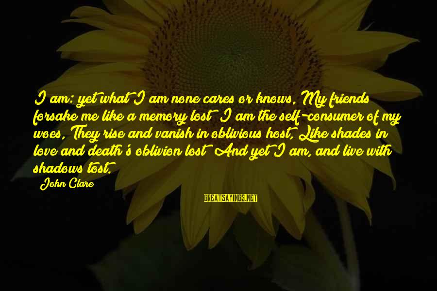 Love Like Shadow Sayings By John Clare: I am: yet what I am none cares or knows, My friends forsake me like