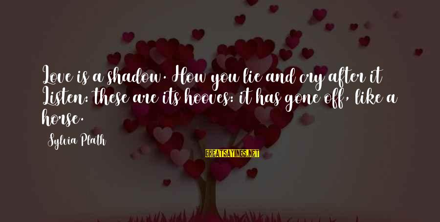 Love Like Shadow Sayings By Sylvia Plath: Love is a shadow. How you lie and cry after it Listen: these are its