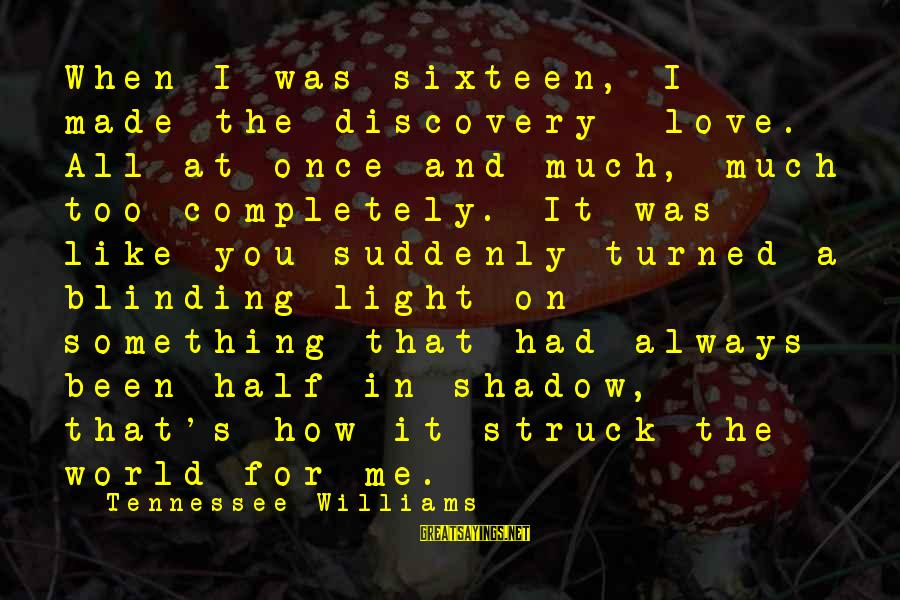 Love Like Shadow Sayings By Tennessee Williams: When I was sixteen, I made the discovery love. All at once and much, much