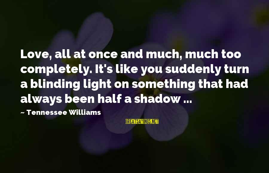 Love Like Shadow Sayings By Tennessee Williams: Love, all at once and much, much too completely. It's like you suddenly turn a