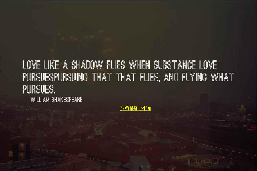 Love Like Shadow Sayings By William Shakespeare: Love like a shadow flies when substance love pursuesPursuing that that flies, and flying what