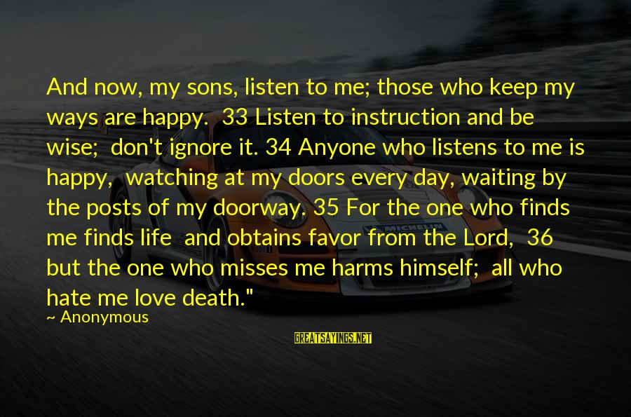 Love Listens Sayings By Anonymous: And now, my sons, listen to me; those who keep my ways are happy. 33