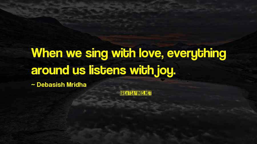 Love Listens Sayings By Debasish Mridha: When we sing with love, everything around us listens with joy.