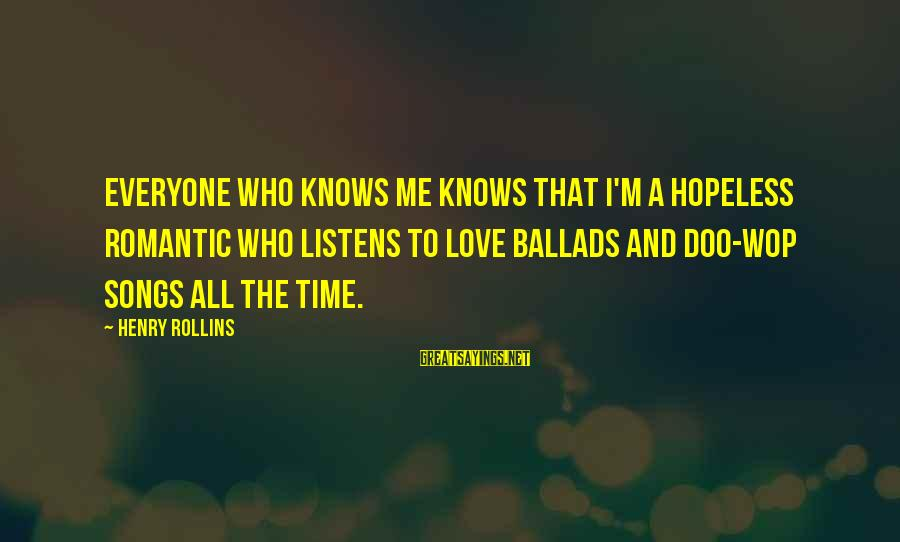 Love Listens Sayings By Henry Rollins: Everyone who knows me knows that I'm a hopeless romantic who listens to love ballads