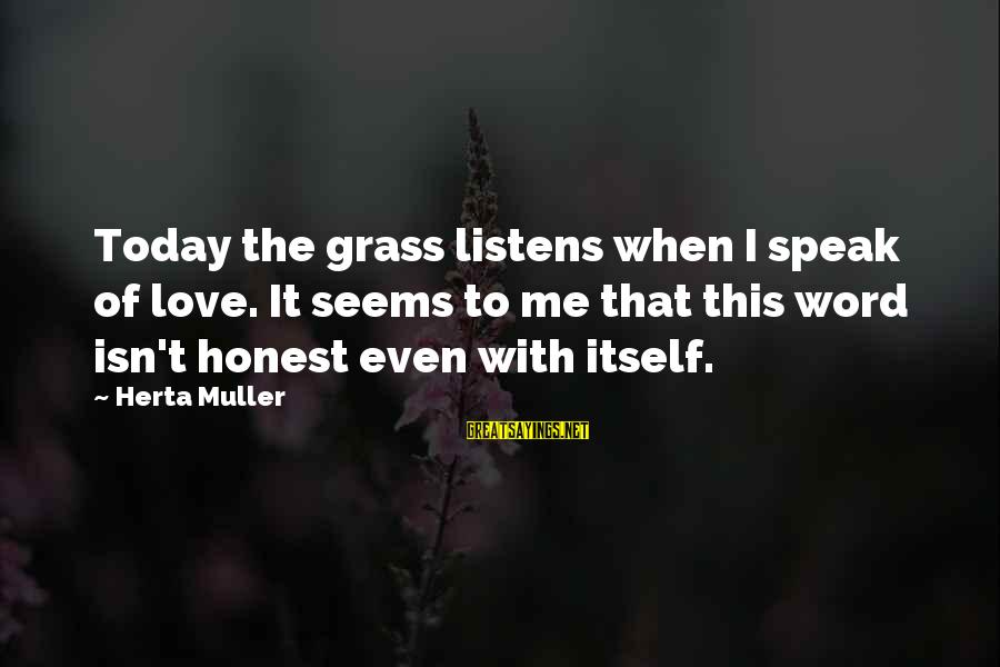Love Listens Sayings By Herta Muller: Today the grass listens when I speak of love. It seems to me that this
