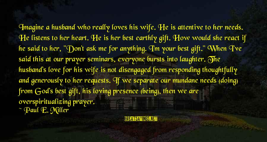 Love Listens Sayings By Paul E. Miller: Imagine a husband who really loves his wife. He is attentive to her needs. He