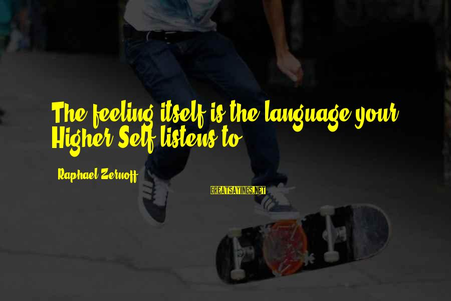 Love Listens Sayings By Raphael Zernoff: The feeling itself is the language your Higher Self listens to.
