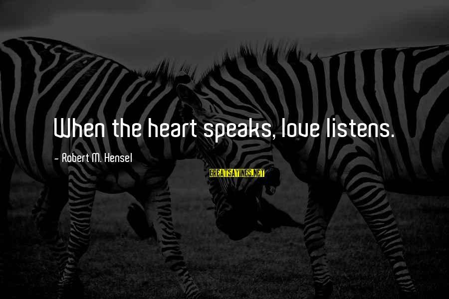 Love Listens Sayings By Robert M. Hensel: When the heart speaks, love listens.