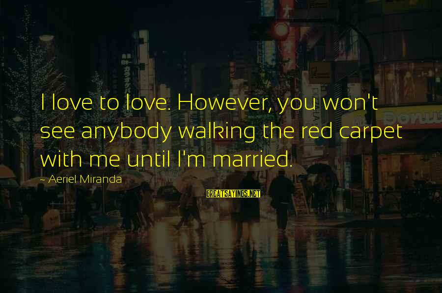 Love Love Love Love Sayings By Aeriel Miranda: I love to love. However, you won't see anybody walking the red carpet with me