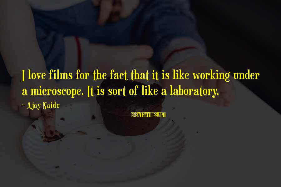 Love Love Love Love Sayings By Ajay Naidu: I love films for the fact that it is like working under a microscope. It