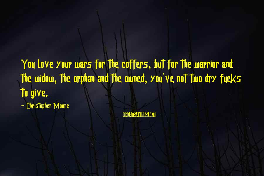 Love Love Love Love Sayings By Christopher Moore: You love your wars for the coffers, but for the warrior and the widow, the