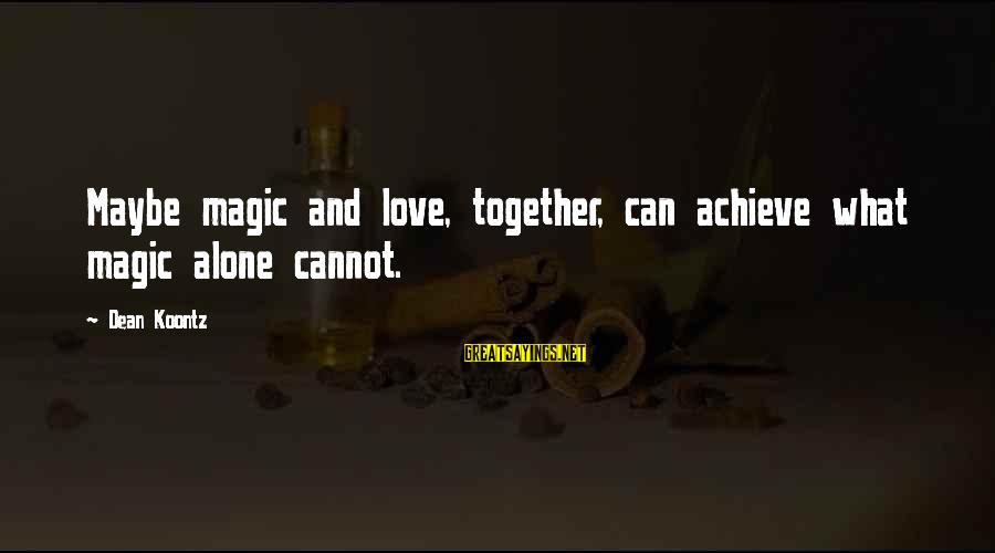 Love Love Love Love Sayings By Dean Koontz: Maybe magic and love, together, can achieve what magic alone cannot.