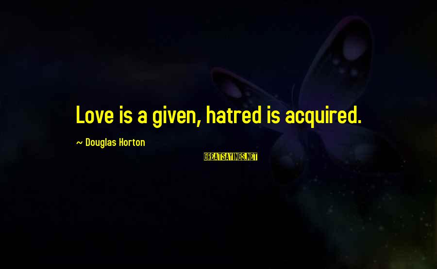 Love Love Love Love Sayings By Douglas Horton: Love is a given, hatred is acquired.