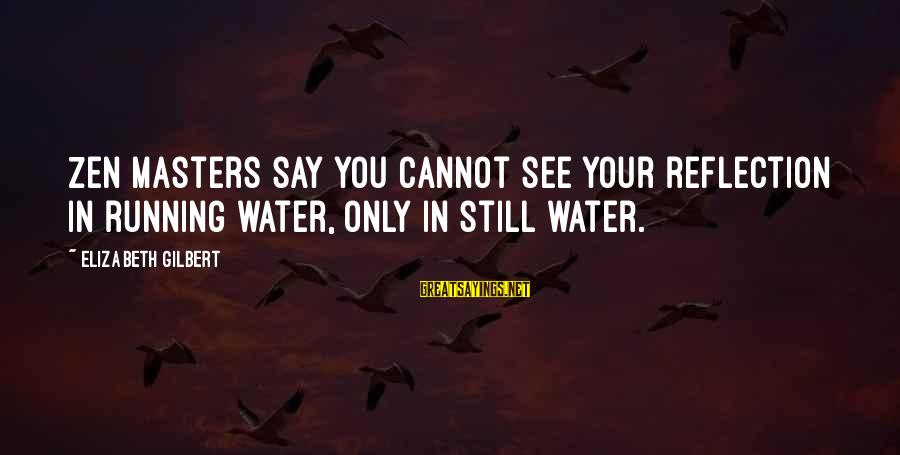 Love Love Love Love Sayings By Elizabeth Gilbert: Zen masters say you cannot see your reflection in running water, only in still water.