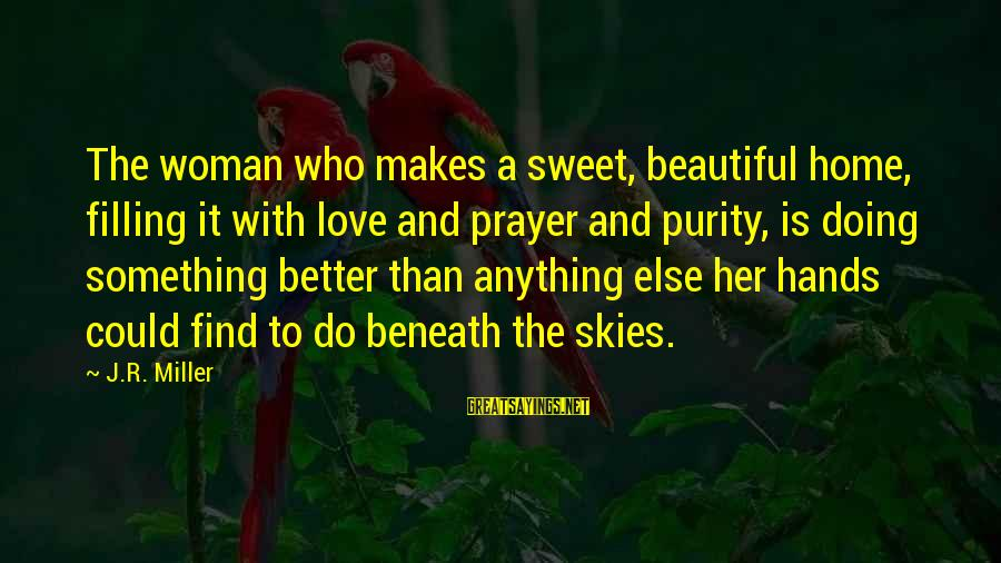 Love Love Love Love Sayings By J.R. Miller: The woman who makes a sweet, beautiful home, filling it with love and prayer and