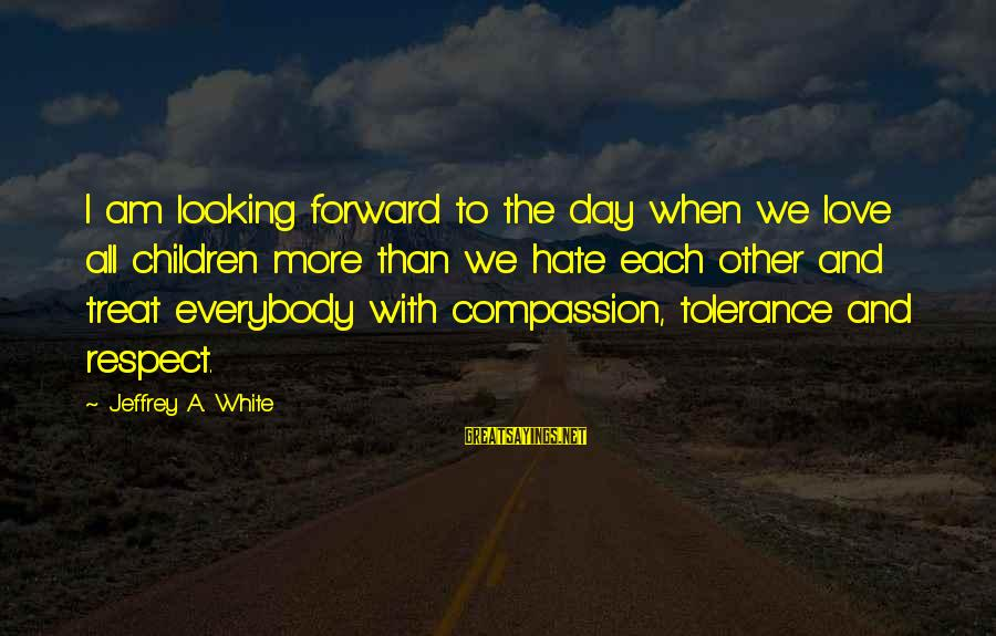 Love Love Love Love Sayings By Jeffrey A. White: I am looking forward to the day when we love all children more than we
