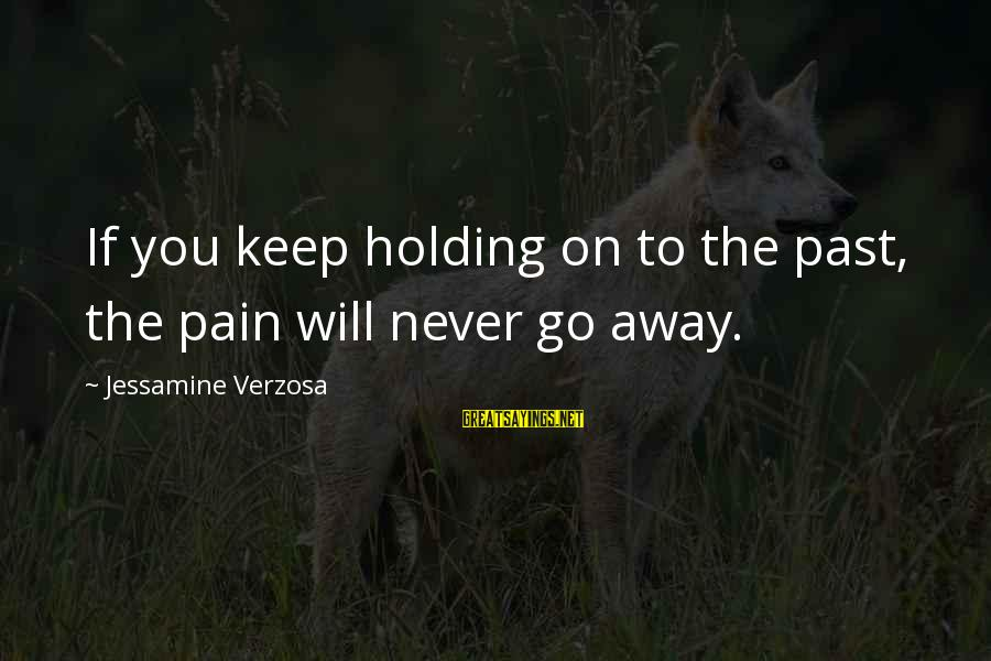 Love Love Love Love Sayings By Jessamine Verzosa: If you keep holding on to the past, the pain will never go away.