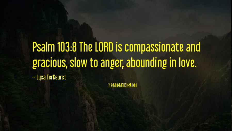 Love Love Love Love Sayings By Lysa TerKeurst: Psalm 103:8 The LORD is compassionate and gracious, slow to anger, abounding in love.