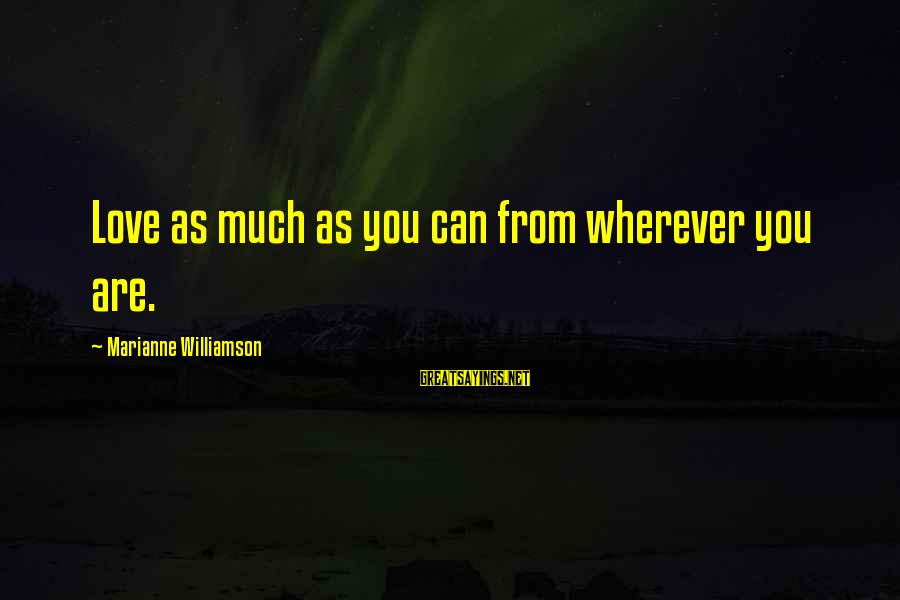 Love Love Love Love Sayings By Marianne Williamson: Love as much as you can from wherever you are.