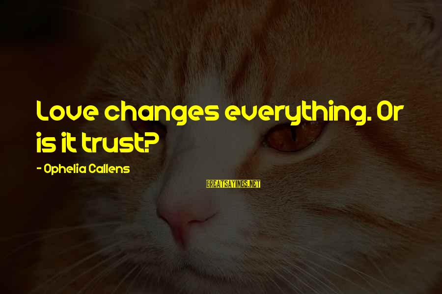 Love Love Love Love Sayings By Ophelia Callens: Love changes everything. Or is it trust?