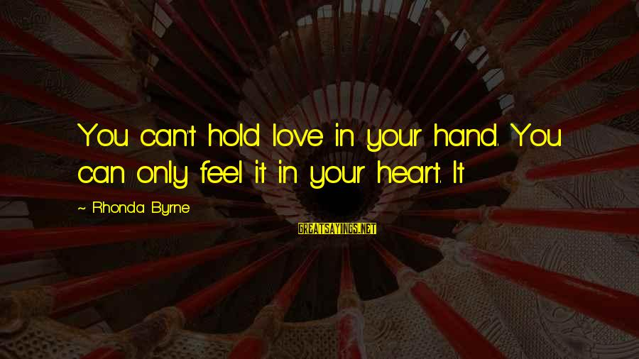 Love Love Love Love Sayings By Rhonda Byrne: You can't hold love in your hand. You can only feel it in your heart.