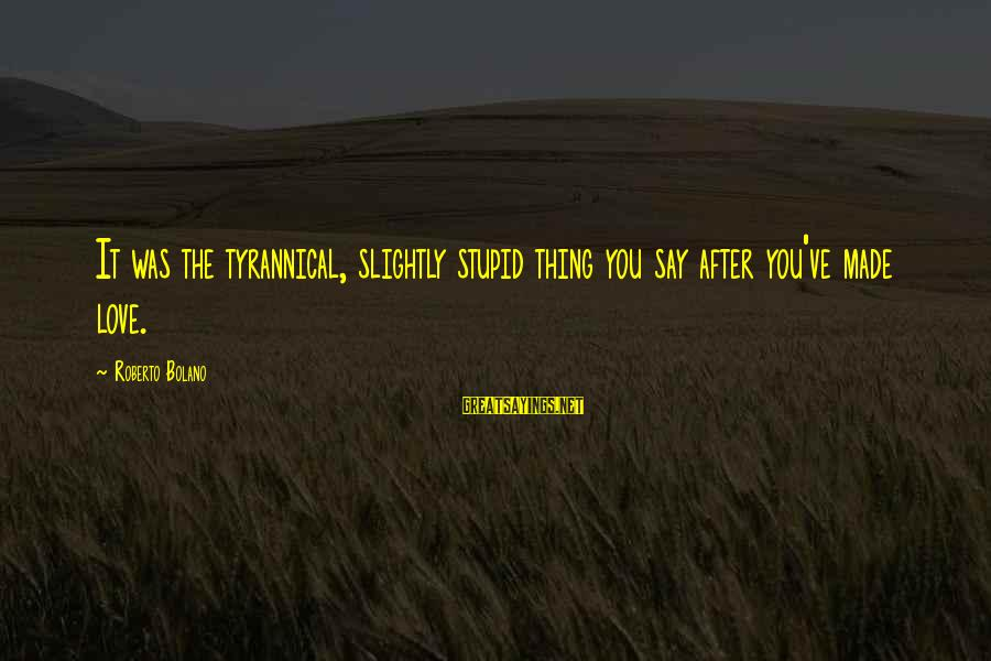 Love Love Love Love Sayings By Roberto Bolano: It was the tyrannical, slightly stupid thing you say after you've made love.