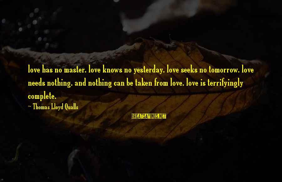 Love Love Love Love Sayings By Thomas Lloyd Qualls: love has no master. love knows no yesterday. love seeks no tomorrow. love needs nothing.