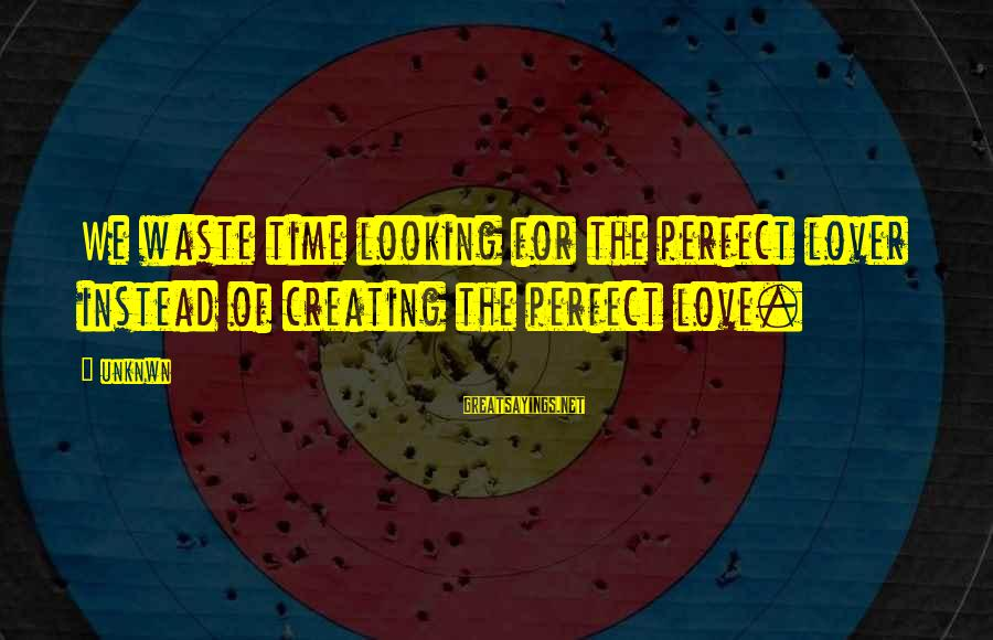 Love Love Love Love Sayings By Unknwn: We waste time looking for the perfect lover instead of creating the perfect love.