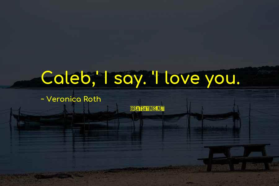 Love Love Love Love Sayings By Veronica Roth: Caleb,' I say. 'I love you.