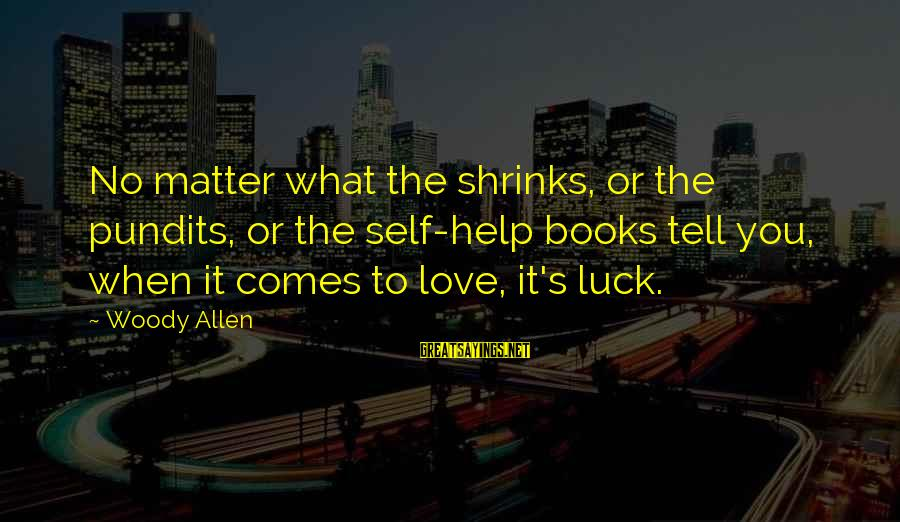 Love Love Love Love Sayings By Woody Allen: No matter what the shrinks, or the pundits, or the self-help books tell you, when