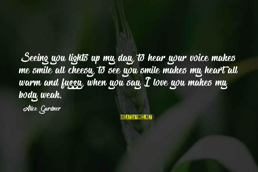 Love Makes You Weak Sayings By Alice Gardner: Seeing you lights up my day, to hear your voice makes me smile all cheesy,