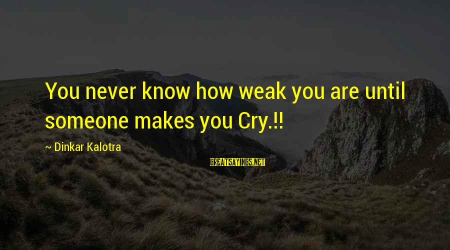 Love Makes You Weak Sayings By Dinkar Kalotra: You never know how weak you are until someone makes you Cry.!!