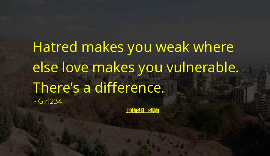Love Makes You Weak Sayings By Girl234: Hatred makes you weak where else love makes you vulnerable. There's a difference.