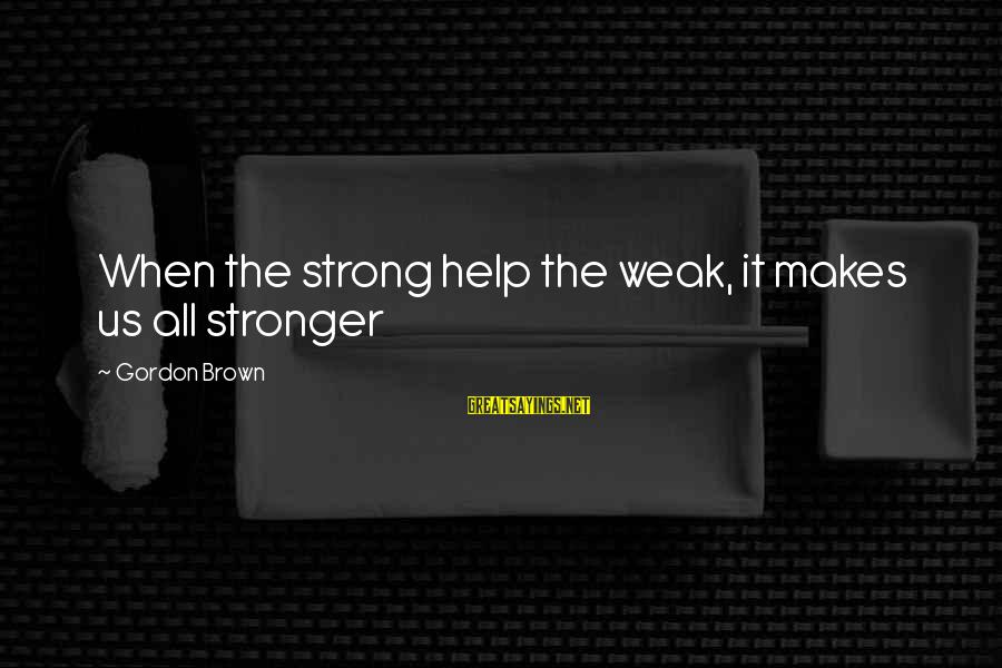 Love Makes You Weak Sayings By Gordon Brown: When the strong help the weak, it makes us all stronger