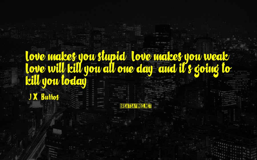 Love Makes You Weak Sayings By J.X. Burros: Love makes you stupid. Love makes you weak. Love will kill you all one day,