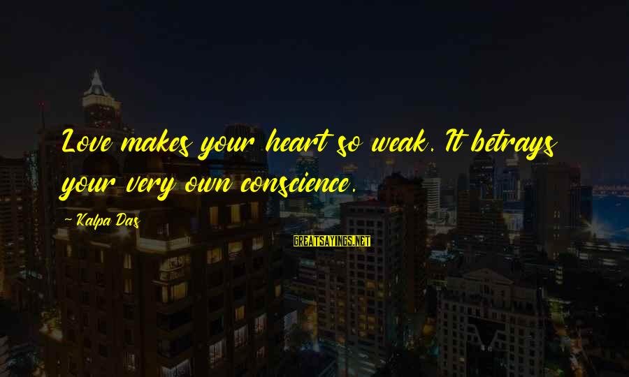 Love Makes You Weak Sayings By Kalpa Das: Love makes your heart so weak. It betrays your very own conscience.