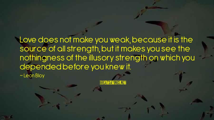 Love Makes You Weak Sayings By Leon Bloy: Love does not make you weak, because it is the source of all strength, but