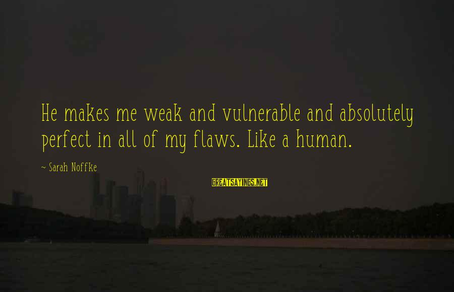 Love Makes You Weak Sayings By Sarah Noffke: He makes me weak and vulnerable and absolutely perfect in all of my flaws. Like
