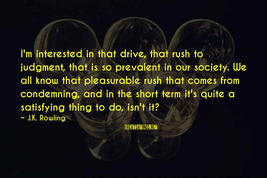 Love Manloloko Sayings By J.K. Rowling: I'm interested in that drive, that rush to judgment, that is so prevalent in our