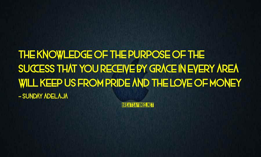 Love Manloloko Sayings By Sunday Adelaja: The knowledge of the purpose of the success that you receive by grace in every