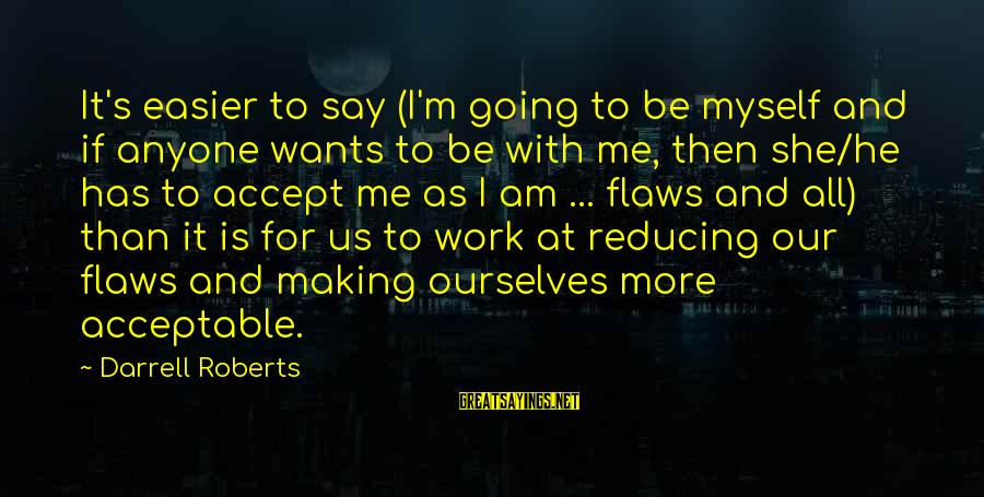 Love Me For Myself Sayings By Darrell Roberts: It's easier to say (I'm going to be myself and if anyone wants to be