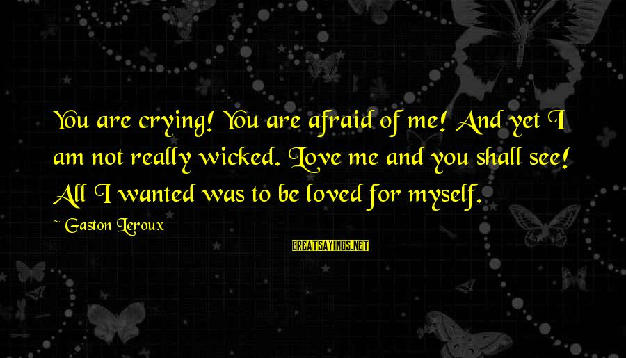 Love Me For Myself Sayings By Gaston Leroux: You are crying! You are afraid of me! And yet I am not really wicked.