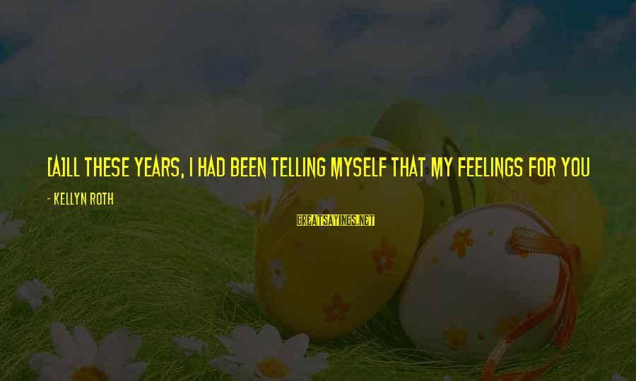 Love Me For Myself Sayings By Kellyn Roth: [A]ll these years, I had been telling myself that my feelings for you were a