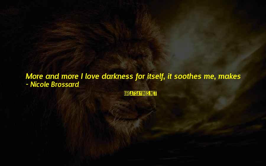 Love Me For Myself Sayings By Nicole Brossard: More and more I love darkness for itself, it soothes me, makes me feel good,