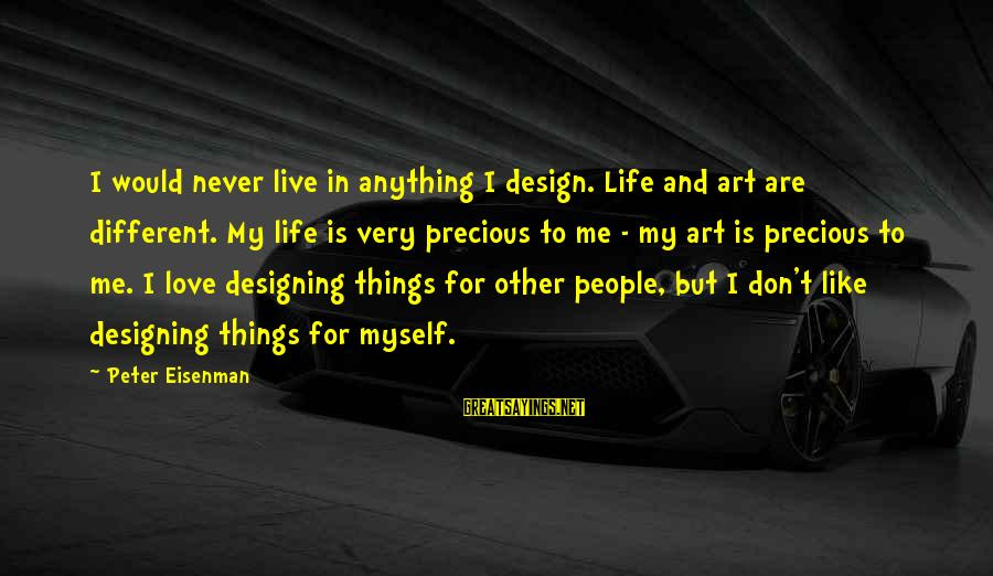 Love Me For Myself Sayings By Peter Eisenman: I would never live in anything I design. Life and art are different. My life