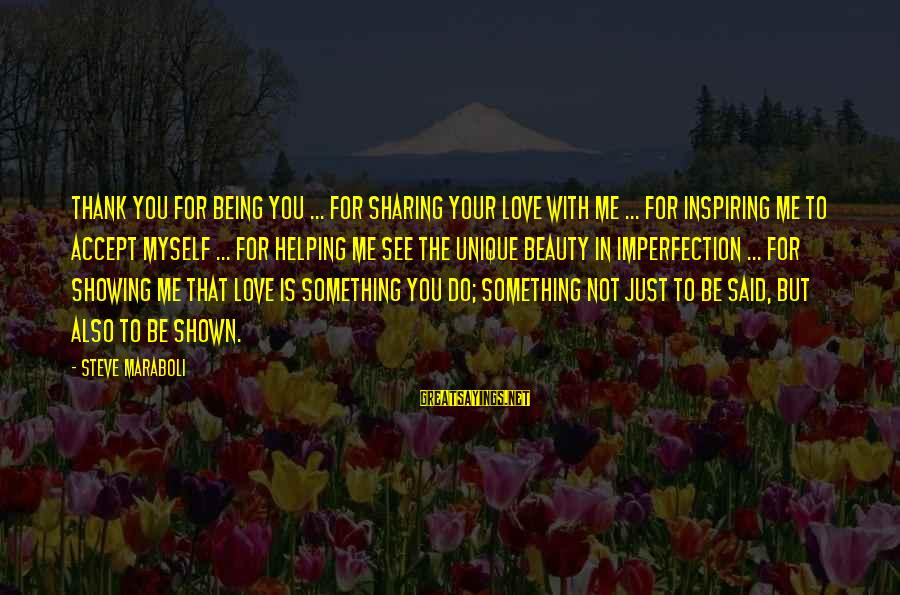 Love Me For Myself Sayings By Steve Maraboli: Thank you for being you ... for sharing your love with me ... for inspiring