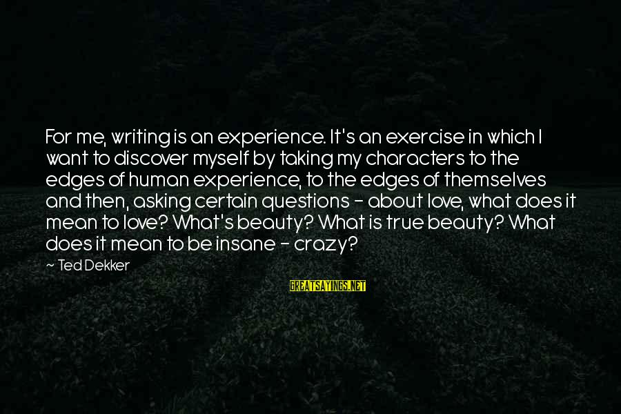 Love Me For Myself Sayings By Ted Dekker: For me, writing is an experience. It's an exercise in which I want to discover