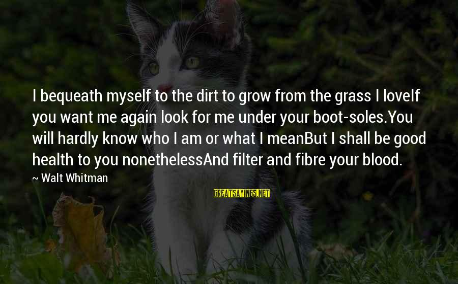 Love Me For Myself Sayings By Walt Whitman: I bequeath myself to the dirt to grow from the grass I loveIf you want
