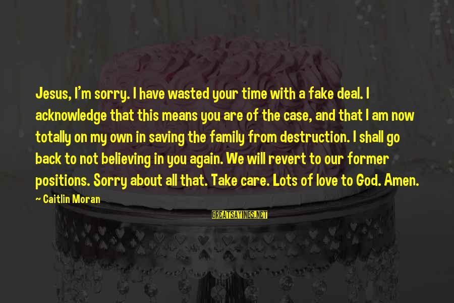 Love Means Family Sayings By Caitlin Moran: Jesus, I'm sorry. I have wasted your time with a fake deal. I acknowledge that
