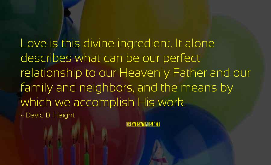 Love Means Family Sayings By David B. Haight: Love is this divine ingredient. It alone describes what can be our perfect relationship to